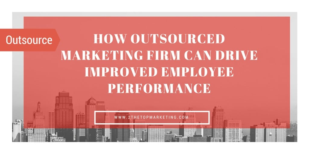 How An Outsourced Marketing Firm can Drive Improved Employee Performance