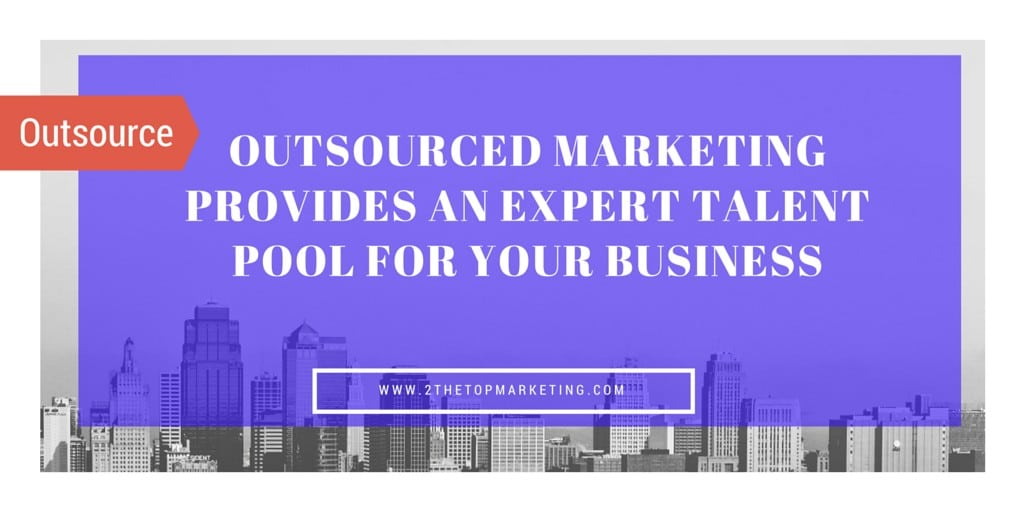 Accessing an Outsourced Marketing Company Provides an Expert Talent Pool for your Business